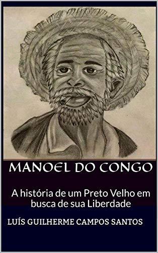 Manoel Do Congo: A História de um Preto Velho em busca de sua liberdade (Portuguese Edition) por Luís Guilherme Campos Santos