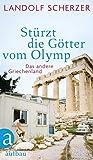 Stürzt die Götter vom Olymp: Das andere Griechenland - Landolf Scherzer