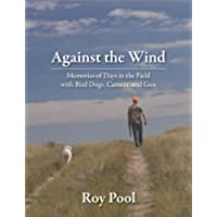 Against the Wind: Memories of Days in the Field with Bird Dogs, Camera, and Gun (English Edition)