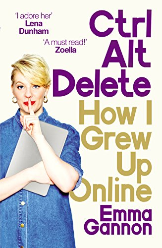 Ctrl, Alt; Delete: How I Grew Up Online by [Gannon, Emma]