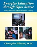 Energize Education through Open Source: Using Open Source Software to Enhance Learning by M.Ed., Christopher Whittum (2013-11-11)