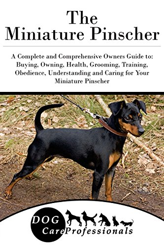 The Miniature Pinscher: A Complete and Comprehensive Owners Guide to: Buying, Owning, Health, Grooming, Training, Obedience, Understanding and Caring to Caring for a Dog from a Puppy to Old Age