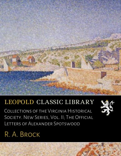 Collections of the Virginia Historical Society. New Series, Vol. II; The Official Letters of Alexander Spotswood por R. A. Brock