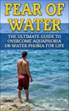 Fear of Water: The Ultimate Guide To Overcome Aquaphobia Or Fear Of Water For Life (Phobia, overcome fear, Aquaphobia, Water Fear, Overcome Fear of Water, Hydrophobia)