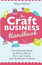 The Craft Business Handbook: The Essential Guide To Making Money from Your Crafts and Handmade Products by Alison McNicol (2012-11-05)