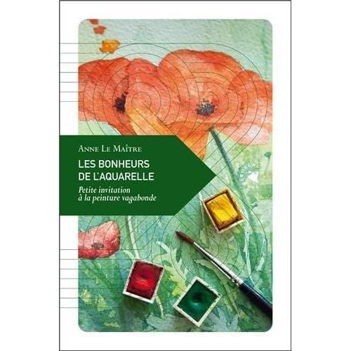 Les bonheurs de l'aquarelle : Petite invitation à la peinture vagabonde