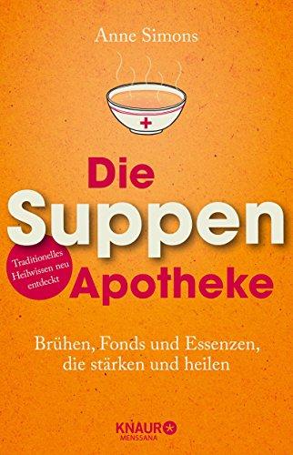 Die Suppen-Apotheke: Brühen, Fonds und Essenzen, die stärken und heilen -