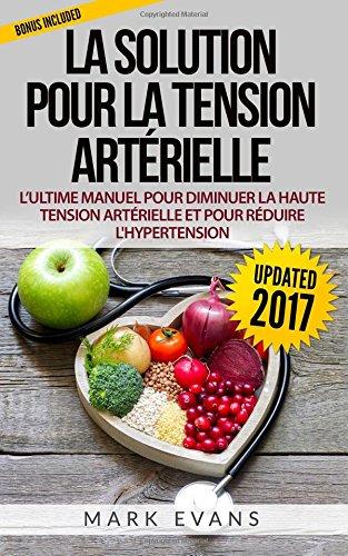 La Solution pour la tension artérielle : L'ultime manuel pour diminuer la haute tension artérielle et pour réduire l'Hypertension par Mark Evans