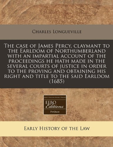 The case of James Percy, claymant to the Earldom of Northumberland with an impartial account of the proceedings he hath made in the several courts of ... right and title to the said Earldom (1685) por Charles Longueville