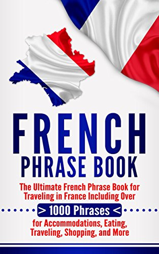 French Phrase Book: The Ultimate French Phrase Book for Traveling in France Including Over 1000 Phrases for Accommodations, Eating, Traveling, Shopping, and More (English Edition)