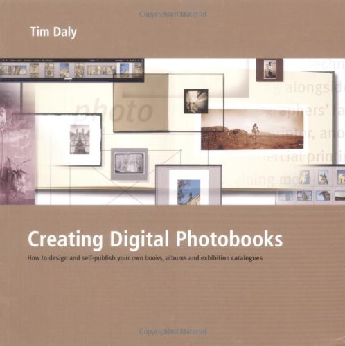 Creating Digital Photobooks: How to Design and Self-Publish Your Own Books, Albums and Exhibition Catalogues by Tim Daly (2010-04-01)