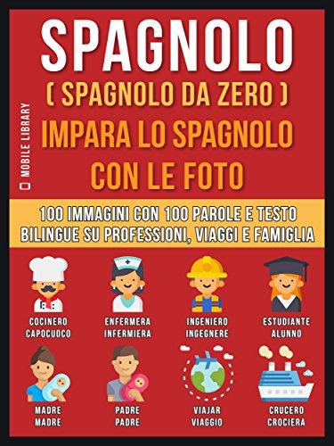 Spagnolo ( Spagnolo da zero ) Impara lo spagnolo con le foto: 100 immagini con 100 parole e testo bilingue su Professioni, Viaggi e Famiglia (Foreign Language Learning Guides)