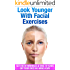 Look Younger With Facial Exercises: Get Rid of Wrinkles & Take 10 Years off Your Face in 8 Mins A Day (Wrinkles, How To Look Younger)