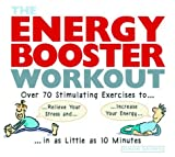 The Energy Booster Workout: Over 70 Stimulating Exercises to Relieve Your Stress and Increase Your Energy in As Little As 10 Minutes