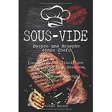 Sous-Vide: Basics und Rezepte eines Chefs (Sous-Vide für Einsteiger mit auserwählten Rezepten für das heimische Schongaren)