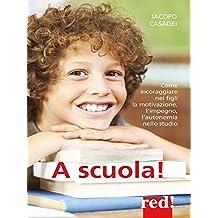 A scuola!: Come incoraggiare nei figli la motivazione, l'impegno, l'autonomia nello studio