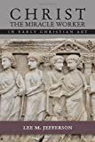 Christ the Miracle Worker in Early Christian Art by Lee M. Jefferson (2014-01-01)