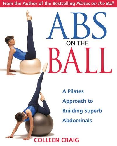 Abs on the Ball: A Pilates Approach to Building Superb Abdominals: A Dynamic Approach to Building Superb Abdominals