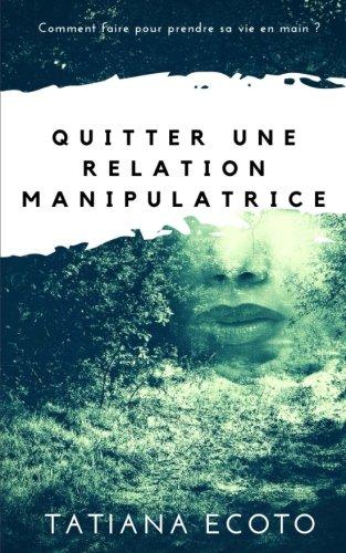 Quitter une relation manipulatrice: Comment faire pour prendre sa vie en main ? par Tatiana Ecoto
