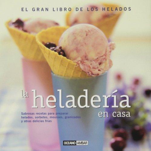 Portada del libro La heladería en casa: Sabrosas recetas para preparar helados, cremas, mousses y granizados (Sabores del mundo)