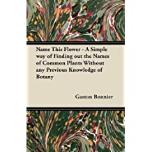 Name This Flower - A Simple way of Finding out the Names of Common Plants Without any Previous Knowledge of Botany by Gaston Bonnier (1-Mar-2012) Paperback