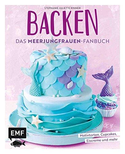 Backen - Das Meerjungfrauen-Fanbuch: Motivtorten, Cupcakes, Eiscreme und mehr