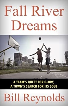 Fall River Dreams: A Team's Quest for Glory, A Town's Search for Its Soul (English Edition) par [Reynolds, Bill]
