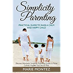 Simplicity Parenting: Practical Guide to Raise a Calm and Happy Child: Discover Wonderful Simplicity Parenting Guides to Raise Calmer, Happier and Secure Kids