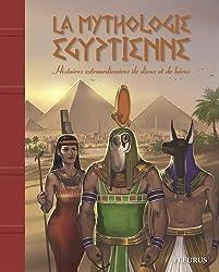 La mythologie égyptienne : Histoires extraordinaires de dieux et de héros