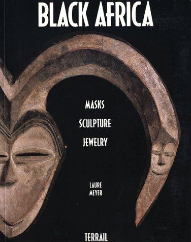 Black Africa: Masks, sculpture, jewelry par Laure Meyer