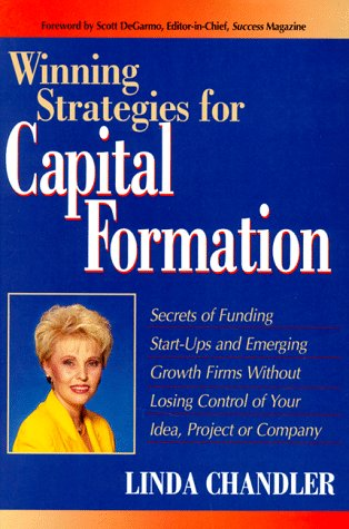 Winning Strategies for Capital Formation: Secrets of Funding Start-Ups and Emerging Growth Firms Without Losing Control of Your Idea, Project, or Company