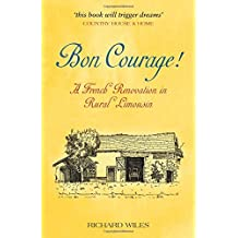 Bon Courage: A French Renovation in Rural Limousin by Richard Wiles (2013-02-04)
