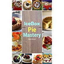IceBox Pie Mastery: sweet and Delicious homemade Frozen pie Recipes (pie recipes,frozen pie CookBook,Quick pie Recipes) (English Edition)