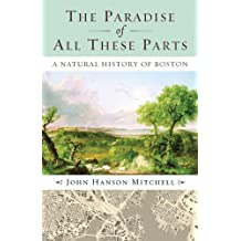 The Paradise of All These Parts: A Natural History of Boston by John Mitchell (2009-06-01)