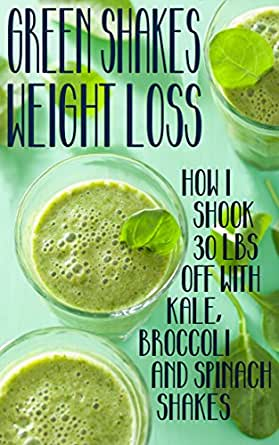 Green Shakes Weight Loss How I Shook 30lbs Off With Kale Broccoli And Spinach Shakes Ebook Hill Brittany Amazon In Kindle Store