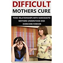 Difficult Mothers: Difficult Mothers Cure: Toxic Relationships With Narcissistic Mothers Understood And Overcome Forever! (Difficult Mothers, narcissistic ... narcissist relationship) (English Edition)