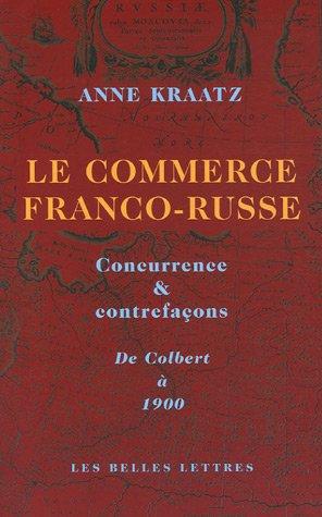 Le commerce franco-russe : Concurrence & contrefaçons, De Colbert à 1900 par Anne Kraatz