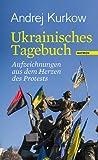 Ukrainisches Tagebuch: Aufzeichnungen aus dem Herzen des Protests von Andrej Kurkow