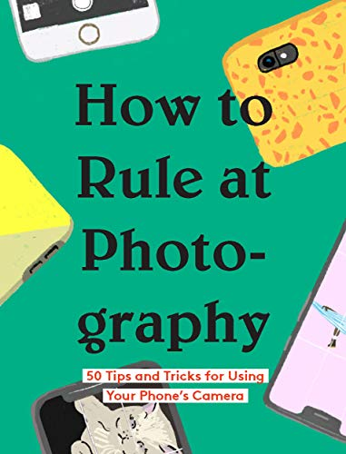 How to Rule at Photography: 50 Tips and Tricks for Using Your Phone's Camera (English Edition)