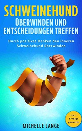 Schweinehund überwinden und Entscheidungen treffen: Durch positives Denken den inneren Schweinehund überwinden