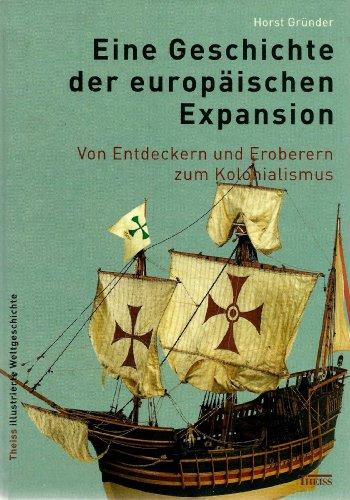 Eine Geschichte der europäischen Expansion: Von den Entdeckern und Eroberern zum Kolonialismus