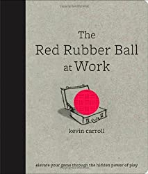 The Red Rubber Ball at Work: Elevate Your Game Through the Hidden Power of Play (Hardback) - Common