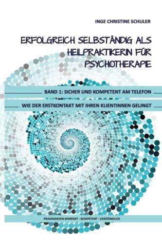 Erfolgreich selbständig als HeilpraktikerIn für Psychotherapie - Band 1: Sicher und kompetent am Telefon - Wie der Erstkontakt mit Ihren KlientInnen gelingt