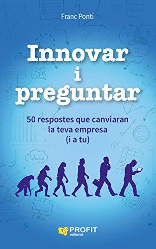 Innovar i Preguntar: 50 respostes que canviaran la teva empresa (i a tu) (Catalan Edition) por Franc Ponti