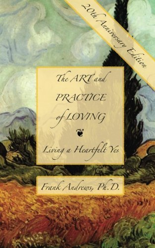 The Art and Practice of Loving: Living a Heartfelt Yes by Frank Andrews Ph.D. (2010-11-01)