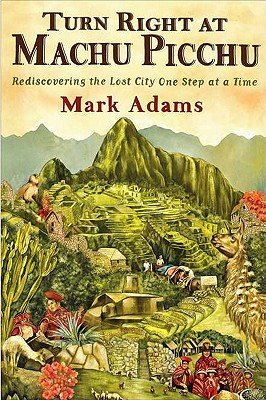 Turn Right At Machu Picchu: Rediscovering the Lost City One Step At a Time (Hardcover) By Mark Adams