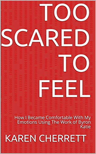 Too Scared To Feel: How I Became Comfortable With My Emotions Using The Work of Byron Katie (English Edition)