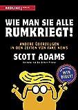 Wie man sie alle rumkriegt!: Andere überzeugen in den Zeiten von Fake News - Scott Adams