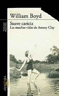 Suave caricia: Las muchas vidas de Amory Clay par William Boyd
