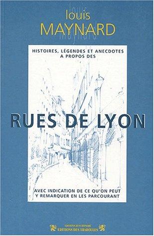 Histoires, légendes et anecdotes à propos des rues de Lyon : Avec indication de ce qu'on peut y remarquer en les parcourant par Louis-Séraphin Maynard
